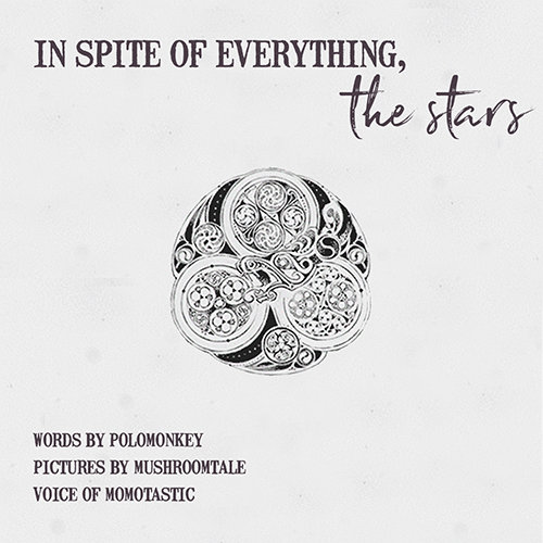 The image is black and white and shades of grey. It shows a celtic knot with many decorations. A dragon's head roars in the middle of the knot. At the top of the image it says In spite of Everything, the Stars in dark grey script on an off-white background. In the lower left corner it says words by Polomonkey, pictures by mushroomtale, voice of momotastic in dark grey script on an off-white background.